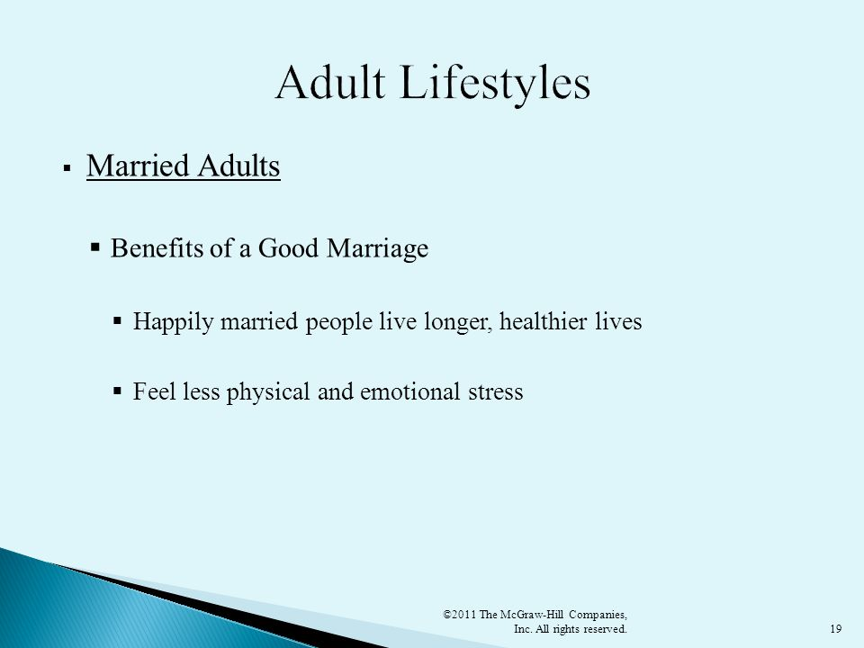 19  Married Adults  Benefits of a Good Marriage  Happily married people live longer, healthier lives  Feel less physical and emotional stress ©2011 The McGraw-Hill Companies, Inc.