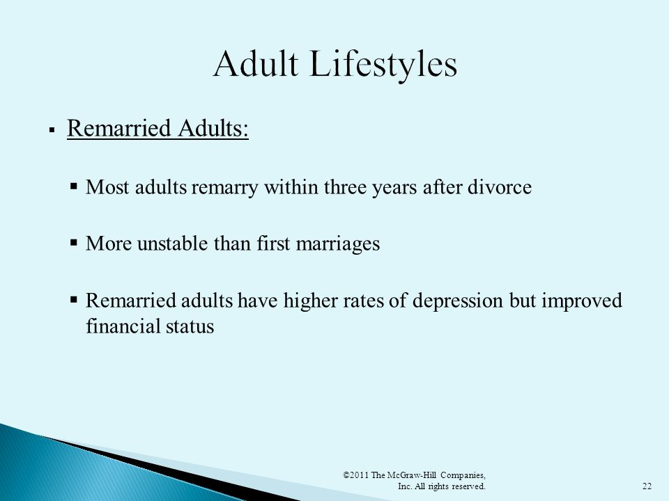 22  Remarried Adults:  Most adults remarry within three years after divorce  More unstable than first marriages  Remarried adults have higher rates of depression but improved financial status ©2011 The McGraw-Hill Companies, Inc.