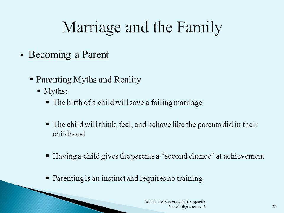 25  Becoming a Parent  Parenting Myths and Reality  Myths:  The birth of a child will save a failing marriage  The child will think, feel, and behave like the parents did in their childhood  Having a child gives the parents a second chance at achievement  Parenting is an instinct and requires no training ©2011 The McGraw-Hill Companies, Inc.