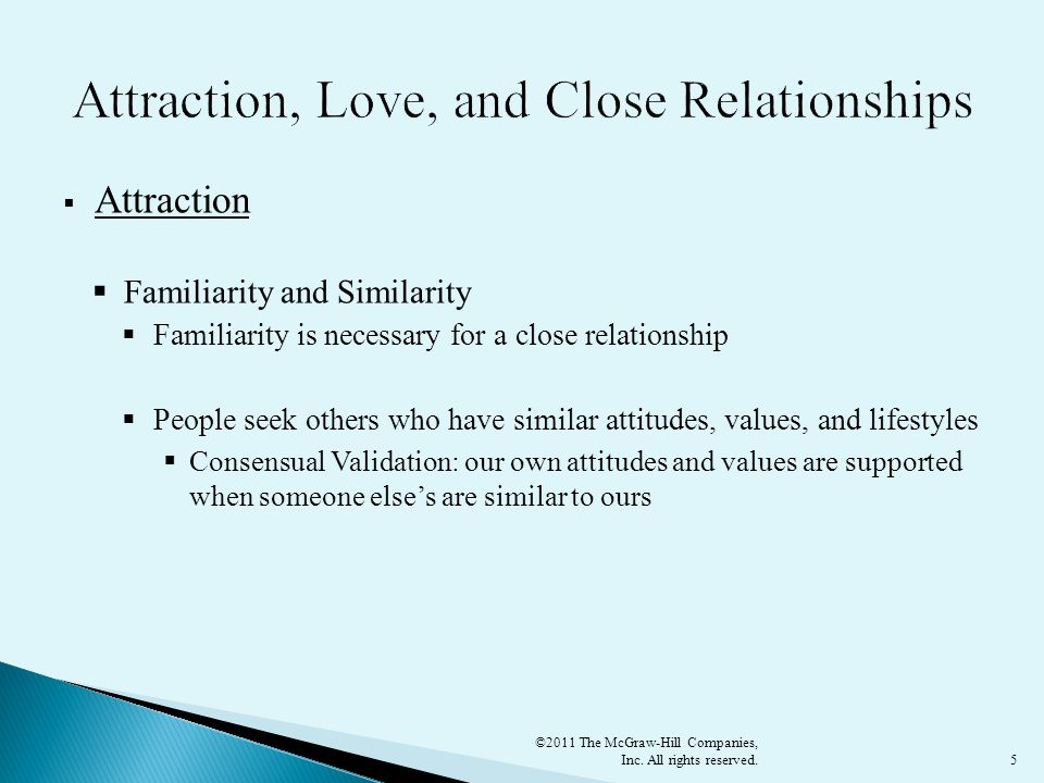5  Attraction  Familiarity and Similarity  Familiarity is necessary for a close relationship  People seek others who have similar attitudes, values, and lifestyles  Consensual Validation: our own attitudes and values are supported when someone else's are similar to ours ©2011 The McGraw-Hill Companies, Inc.