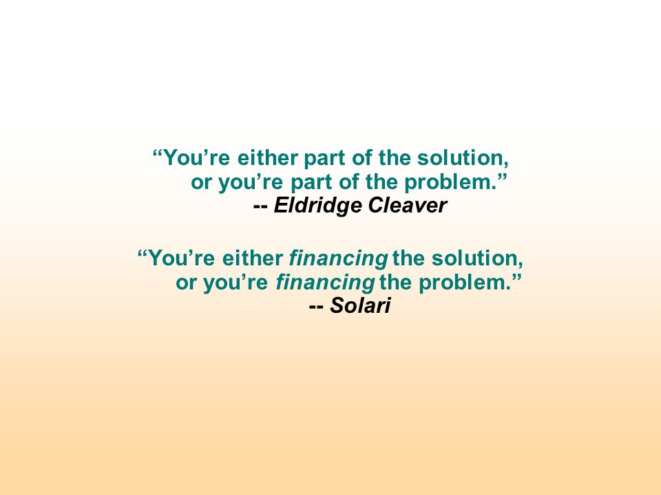 You're either part of the solution, or you're part of the problem. -- Eldridge Cleaver You're either financing the solution, or you're financing the problem. -- Solari