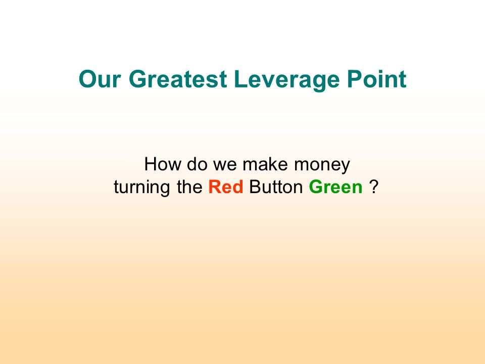 Our Greatest Leverage Point How do we make money turning the Red Button Green