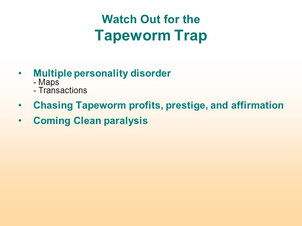 Watch Out for the Tapeworm Trap Multiple personality disorder - Maps - Transactions Chasing Tapeworm profits, prestige, and affirmation Coming Clean paralysis