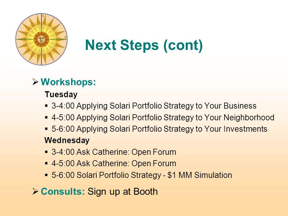  Workshops: Tuesday  3-4:00 Applying Solari Portfolio Strategy to Your Business  4-5:00 Applying Solari Portfolio Strategy to Your Neighborhood  5-6:00 Applying Solari Portfolio Strategy to Your Investments Wednesday  3-4:00 Ask Catherine: Open Forum  4-5:00 Ask Catherine: Open Forum  5-6:00 Solari Portfolio Strategy - $1 MM Simulation  Consults: Sign up at Booth Next Steps (cont)