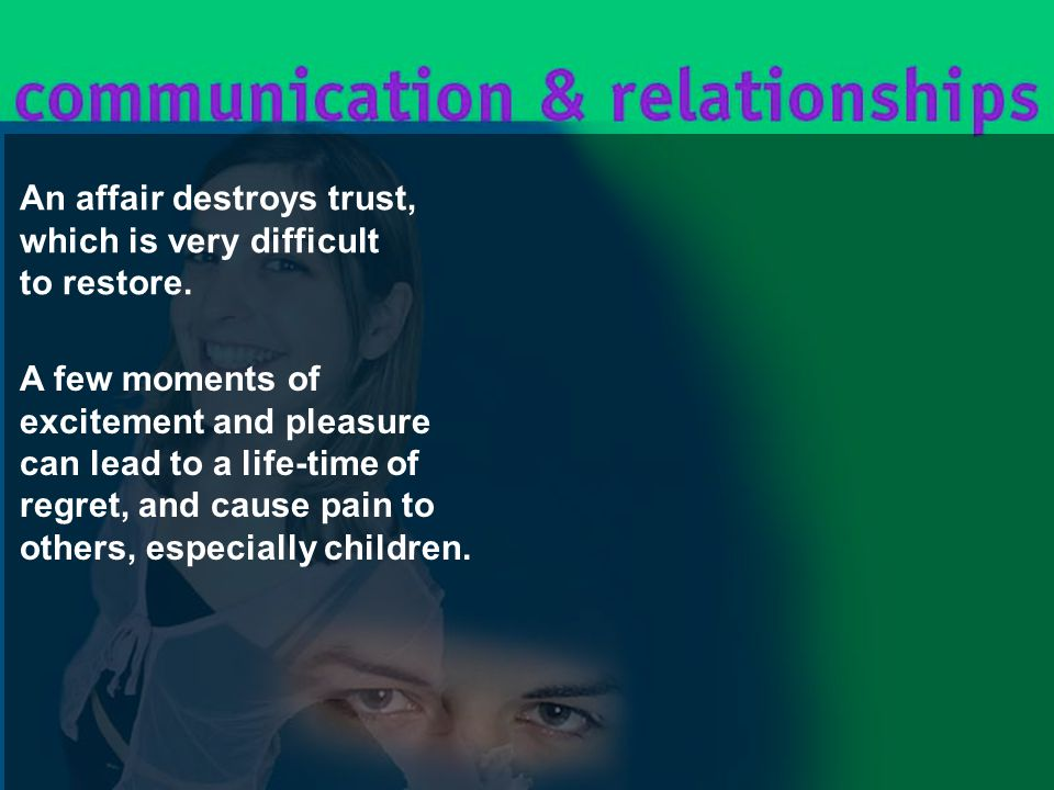 An affair destroys trust, which is very difficult to restore.