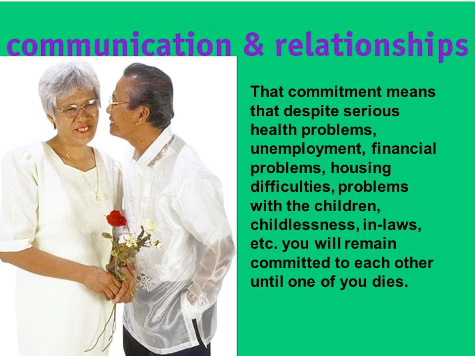 That commitment means that despite serious health problems, unemployment, financial problems, housing difficulties, problems with the children, childlessness, in-laws, etc.