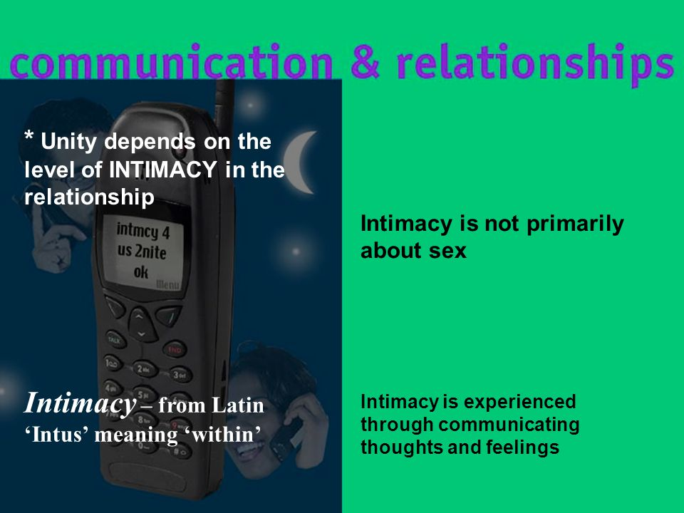 Intimacy is experienced through communicating thoughts and feelings * Unity depends on the level of INTIMACY in the relationship Intimacy is not primarily about sex Intimacy – from Latin 'Intus' meaning 'within'