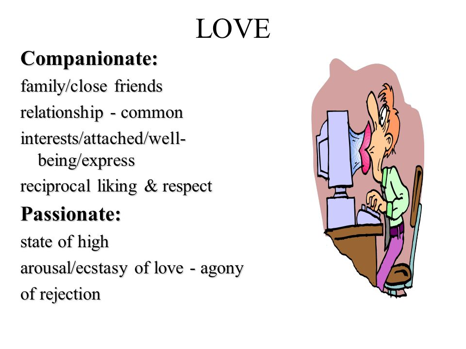 LOVECompanionate: family/close friends relationship - common interests/attached/well- being/express reciprocal liking & respect Passionate: state of high arousal/ecstasy of love - agony of rejection