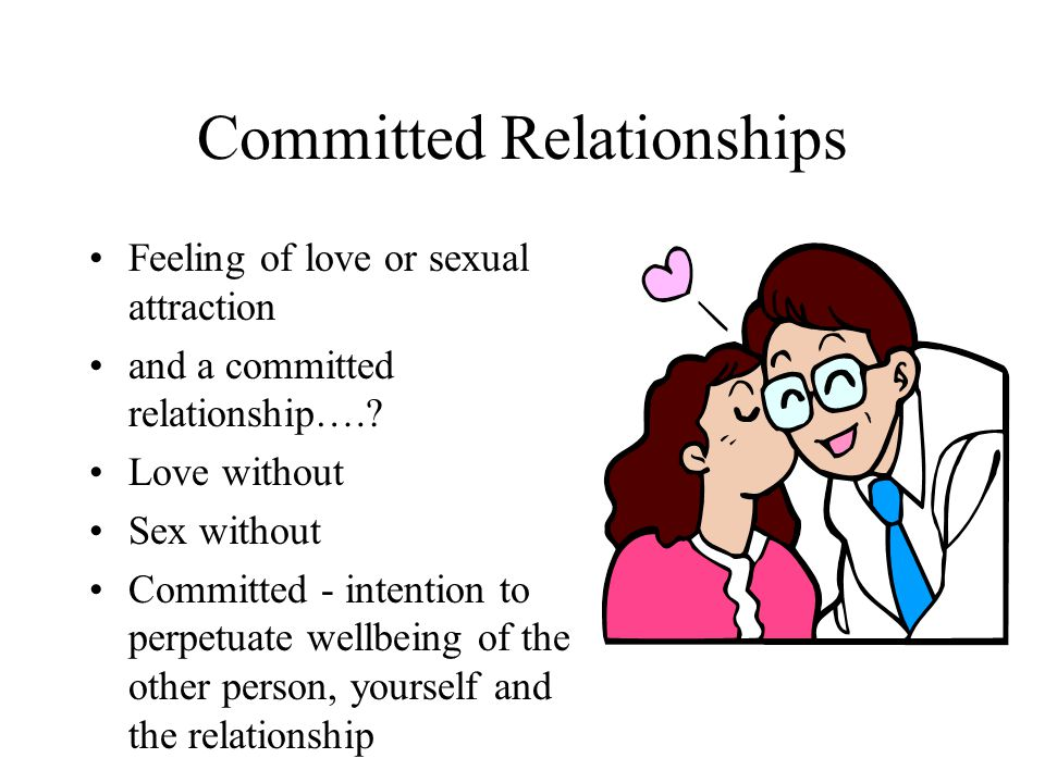 Committed Relationships Feeling of love or sexual attraction and a committed relationship….? Love without Sex without Committed - intention to perpetu