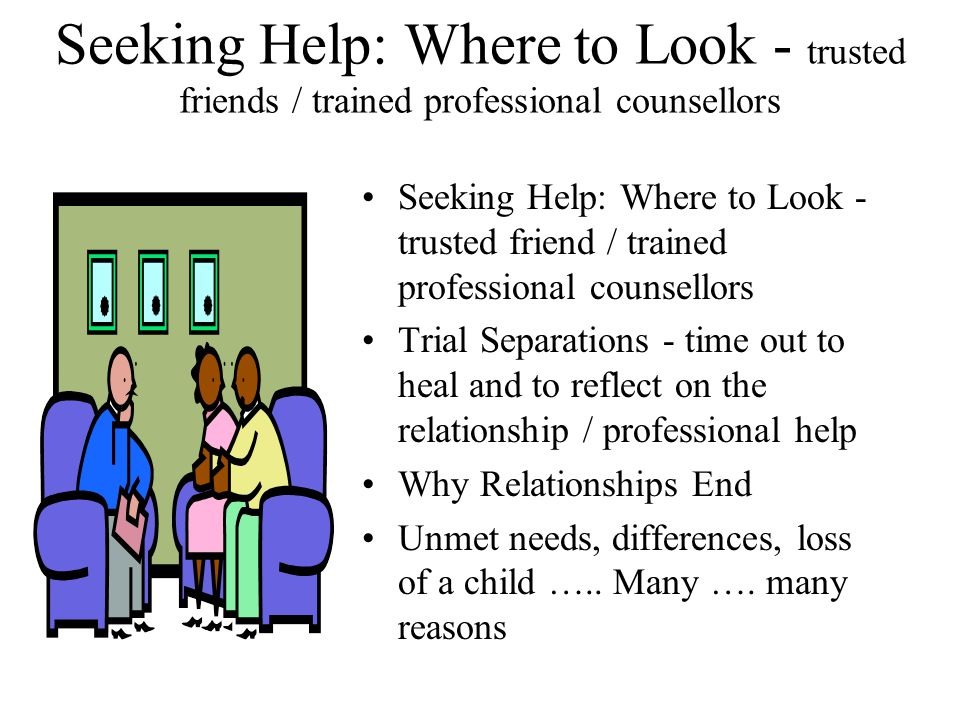 Seeking Help: Where to Look - trusted friends / trained professional counsellors Seeking Help: Where to Look - trusted friend / trained professional c