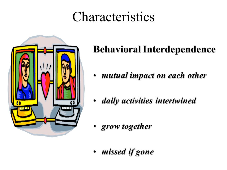 Characteristics Behavioral Interdependence mutual impact on each othermutual impact on each other daily activities intertwineddaily activities intertwined grow togethergrow together missed if gonemissed if gone