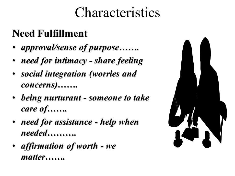 Characteristics Need Fulfillment approval/sense of purpose…….approval/sense of purpose……. need for intimacy - share feelingneed for intimacy - share f