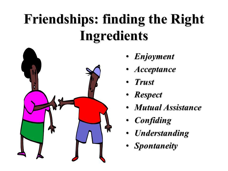 Friendships: finding the Right Ingredients EnjoymentEnjoyment AcceptanceAcceptance TrustTrust RespectRespect Mutual AssistanceMutual Assistance Confid