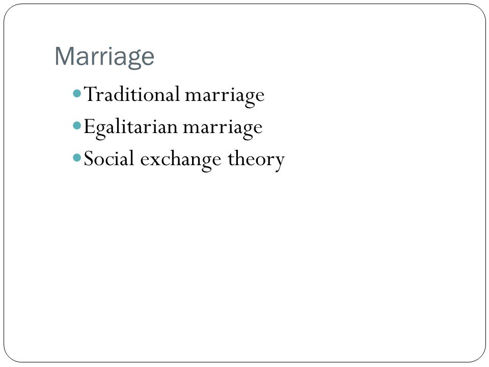 Marriage Traditional marriage Egalitarian marriage Social exchange theory