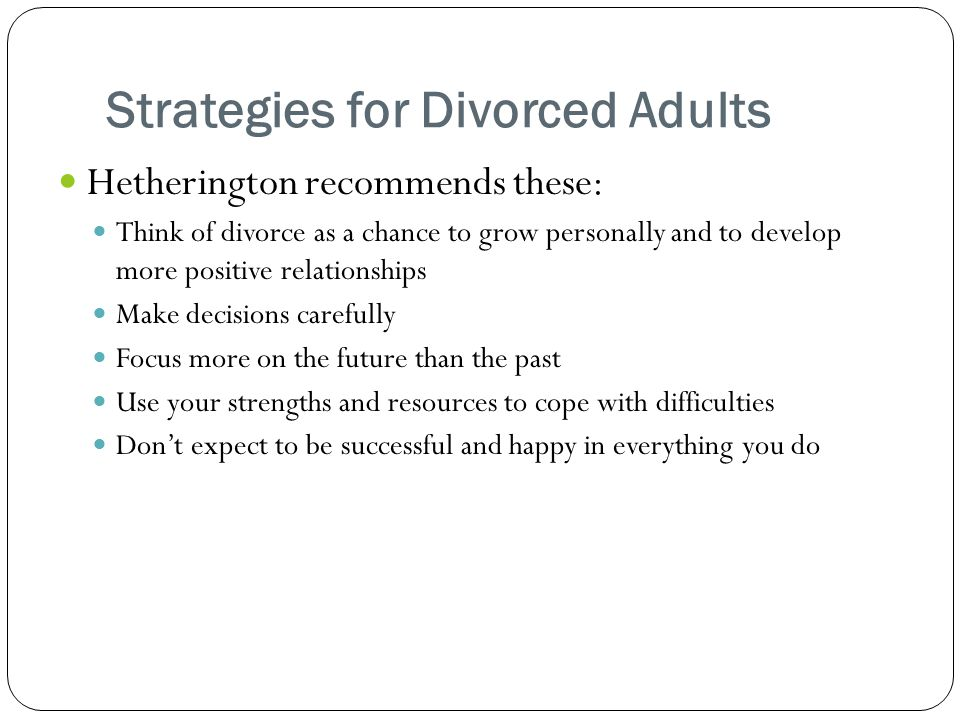 Strategies for Divorced Adults Hetherington recommends these: Think of divorce as a chance to grow personally and to develop more positive relationships Make decisions carefully Focus more on the future than the past Use your strengths and resources to cope with difficulties Don't expect to be successful and happy in everything you do