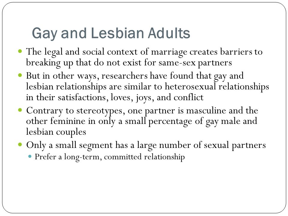 Gay and Lesbian Adults The legal and social context of marriage creates barriers to breaking up that do not exist for same-sex partners But in other ways, researchers have found that gay and lesbian relationships are similar to heterosexual relationships in their satisfactions, loves, joys, and conflict Contrary to stereotypes, one partner is masculine and the other feminine in only a small percentage of gay male and lesbian couples Only a small segment has a large number of sexual partners Prefer a long-term, committed relationship