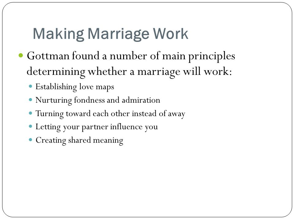 Making Marriage Work Gottman found a number of main principles determining whether a marriage will work: Establishing love maps Nurturing fondness and admiration Turning toward each other instead of away Letting your partner influence you Creating shared meaning