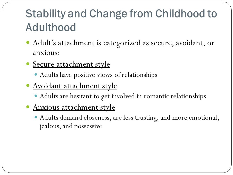 Stability and Change from Childhood to Adulthood Adult's attachment is categorized as secure, avoidant, or anxious: Secure attachment style Adults have positive views of relationships Avoidant attachment style Adults are hesitant to get involved in romantic relationships Anxious attachment style Adults demand closeness, are less trusting, and more emotional, jealous, and possessive