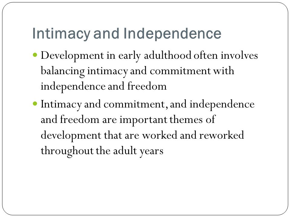 Intimacy and Independence Development in early adulthood often involves balancing intimacy and commitment with independence and freedom Intimacy and commitment, and independence and freedom are important themes of development that are worked and reworked throughout the adult years