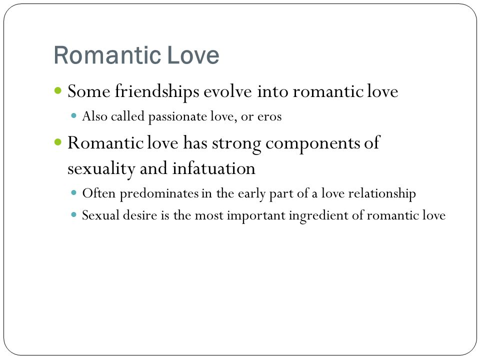Romantic Love Some friendships evolve into romantic love Also called passionate love, or eros Romantic love has strong components of sexuality and infatuation Often predominates in the early part of a love relationship Sexual desire is the most important ingredient of romantic love