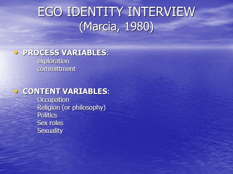 EGO IDENTITY INTERVIEW (Marcia, 1980) PROCESS VARIABLES: PROCESS VARIABLES:explorationcommittment CONTENT VARIABLES: CONTENT VARIABLES:Occupation Religion (or philosophy) Politics Sex roles Sexuality