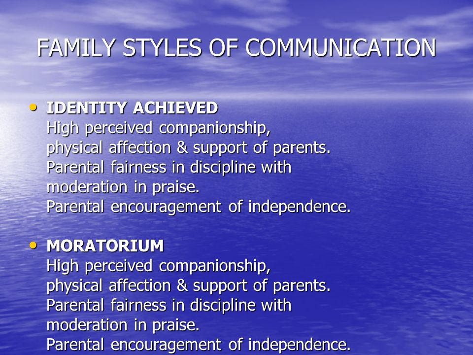 FAMILY STYLES OF COMMUNICATION IDENTITY ACHIEVED IDENTITY ACHIEVED High perceived companionship, physical affection & support of parents.