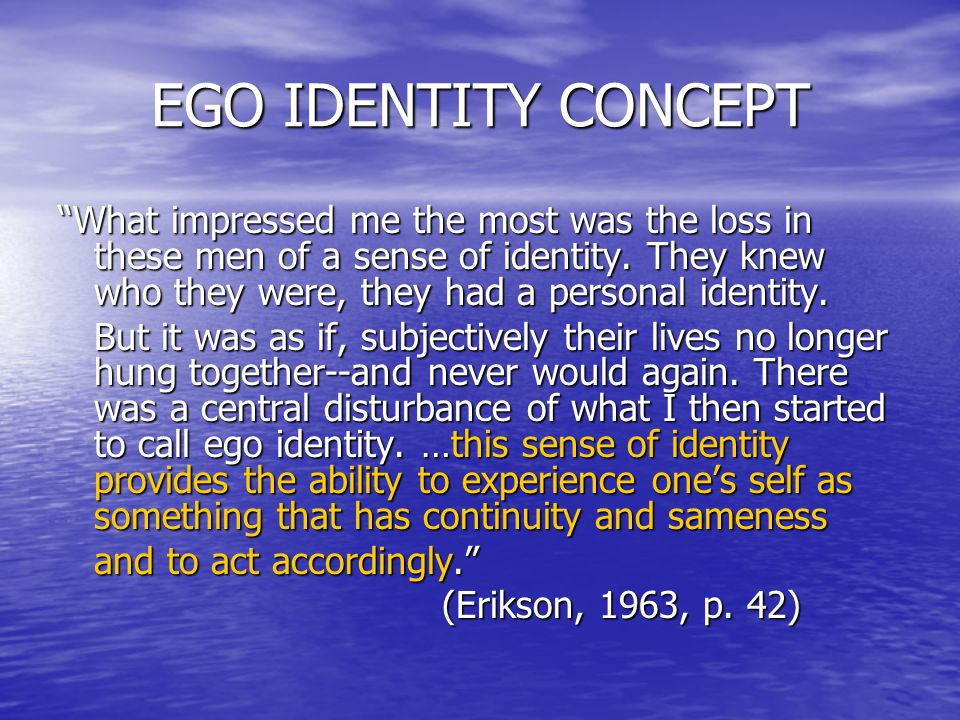 EGO IDENTITY CONCEPT What impressed me the most was the loss in these men of a sense of identity.