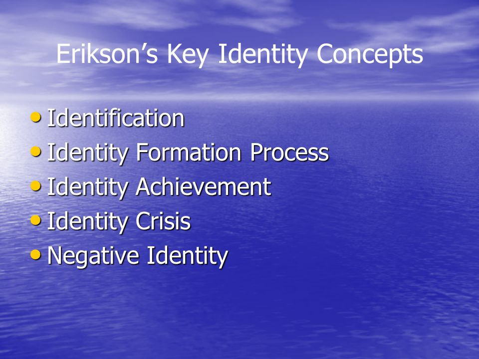 Erikson's Key Identity Concepts Identification Identification Identity Formation Process Identity Formation Process Identity Achievement Identity Achievement Identity Crisis Identity Crisis Negative Identity Negative Identity