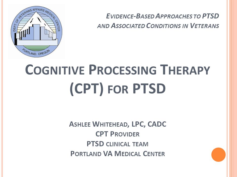 C OGNITIVE P ROCESSING T HERAPY (CPT) FOR PTSD A SHLEE W HITEHEAD, LPC, CADC CPT P ROVIDER PTSD CLINICAL TEAM P ORTLAND VA M EDICAL C ENTER E VIDENCE