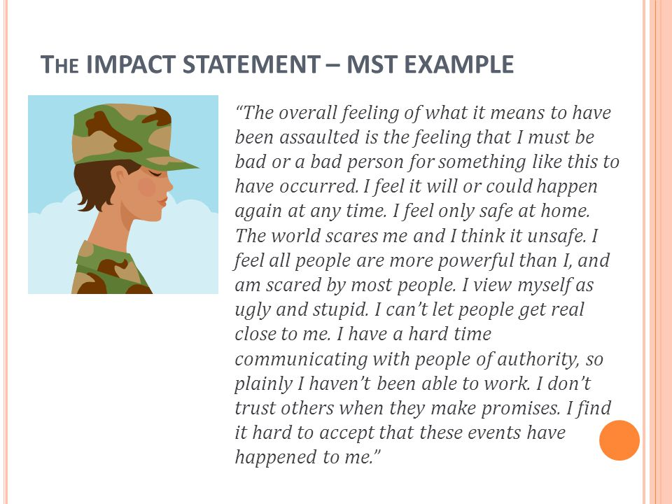 "T HE IMPACT STATEMENT – MST EXAMPLE ""The overall feeling of what it means to have been assaulted is the feeling that I must be bad or a bad person for"