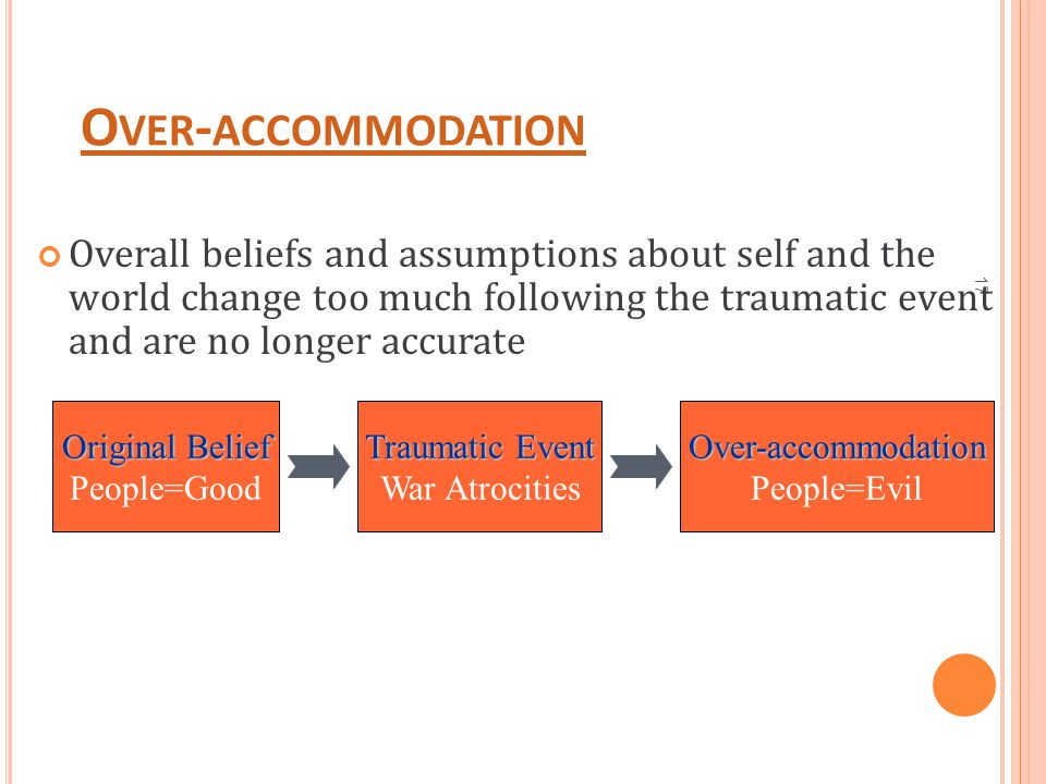 17 O VER - ACCOMMODATION Overall beliefs and assumptions about self and the world change too much following the traumatic event and are no longer accu