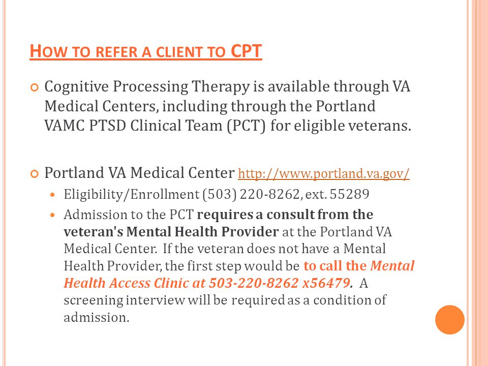 H OW TO REFER A CLIENT TO CPT Cognitive Processing Therapy is available through VA Medical Centers, including through the Portland VAMC PTSD Clinical