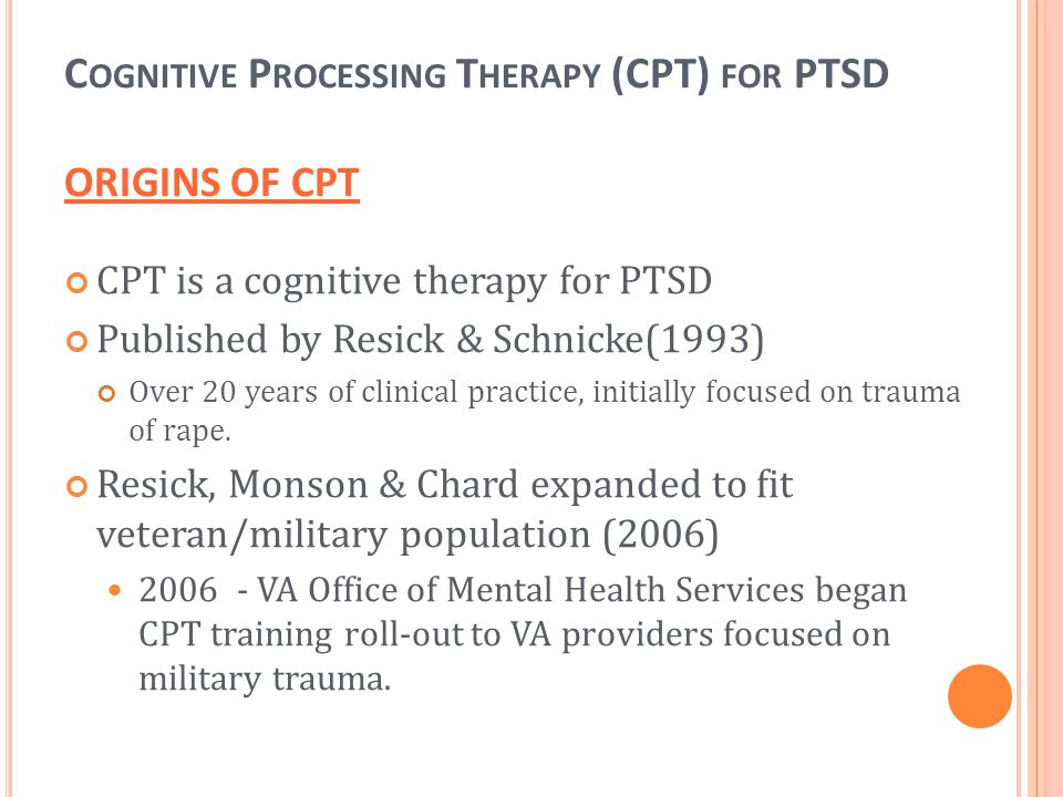 CPT is a cognitive therapy for PTSD Published by Resick & Schnicke(1993) Over 20 years of clinical practice, initially focused on trauma of rape. Resi