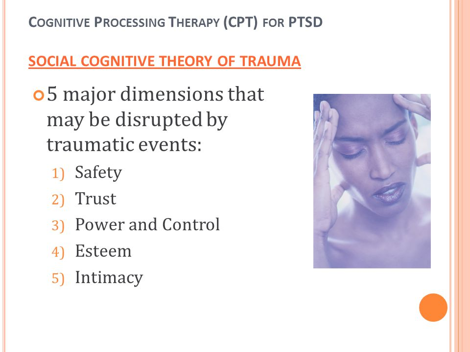 C OGNITIVE P ROCESSING T HERAPY (CPT) FOR PTSD SOCIAL COGNITIVE THEORY OF TRAUMA 5 major dimensions that may be disrupted by traumatic events: 1) Safe