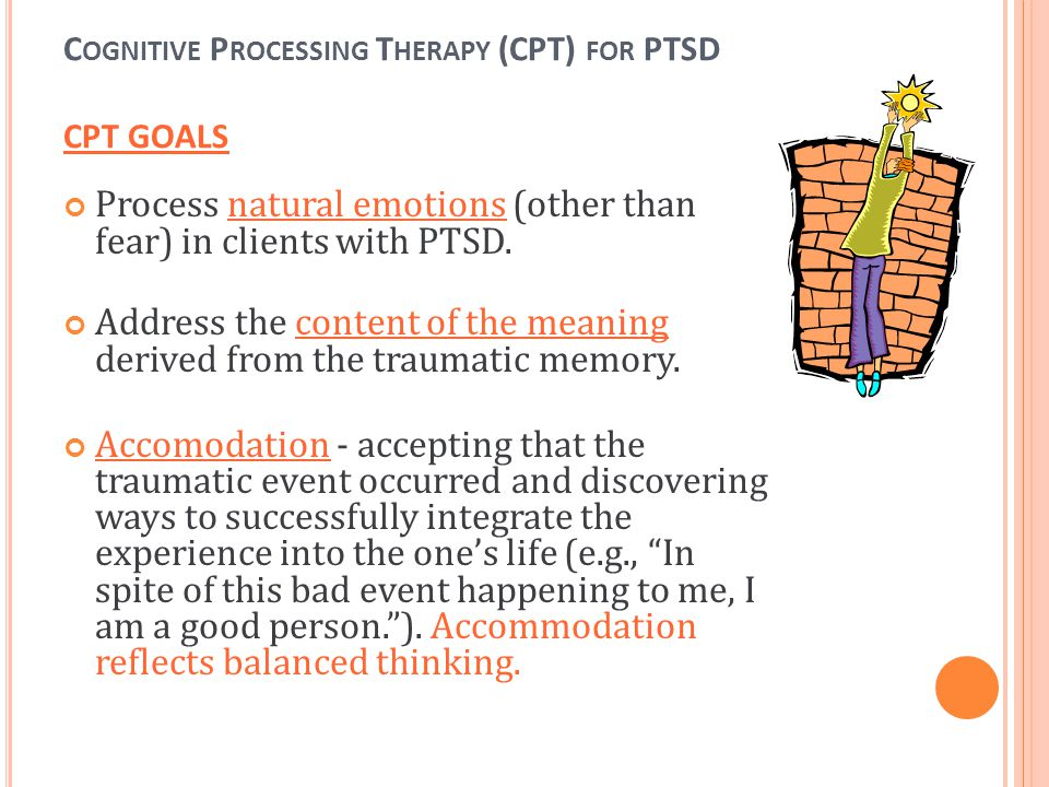 C OGNITIVE P ROCESSING T HERAPY (CPT) FOR PTSD CPT GOALS Process natural emotions (other than fear) in clients with PTSD. Address the content of the m
