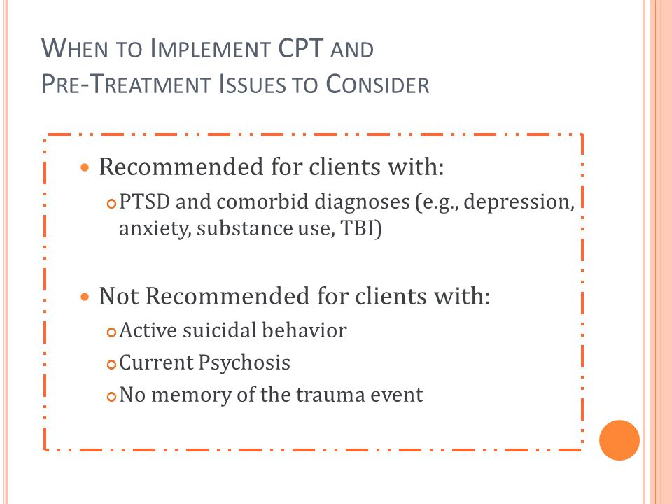 W HEN TO I MPLEMENT CPT AND P RE -T REATMENT I SSUES TO C ONSIDER Recommended for clients with: PTSD and comorbid diagnoses (e.g., depression, anxiety