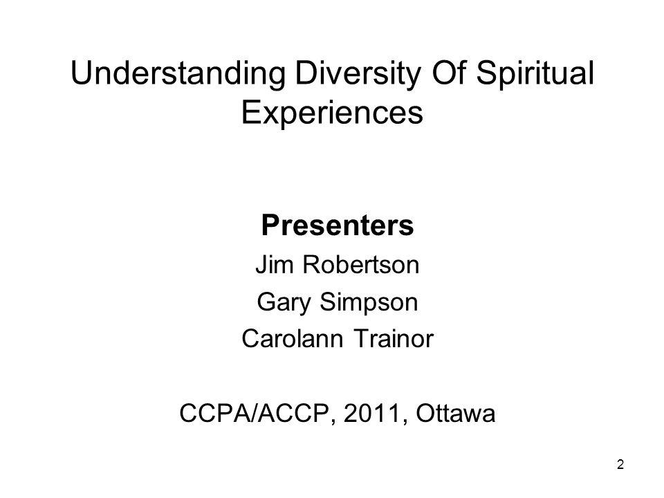 2 Understanding Diversity Of Spiritual Experiences Presenters Jim Robertson Gary Simpson Carolann Trainor CCPA/ACCP, 2011, Ottawa