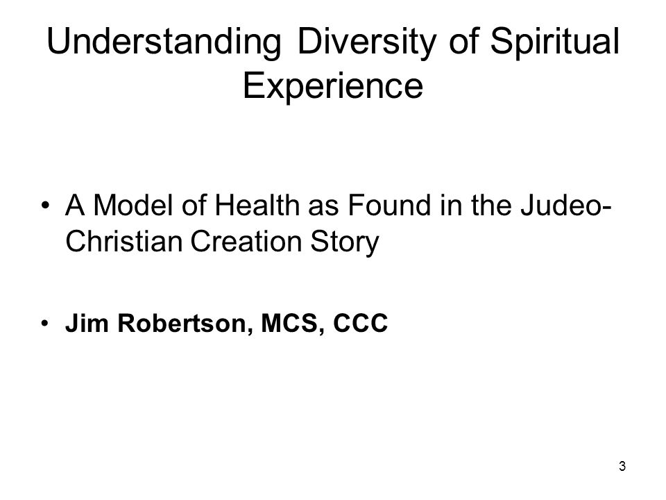 3 Understanding Diversity of Spiritual Experience A Model of Health as Found in the Judeo- Christian Creation Story Jim Robertson, MCS, CCC