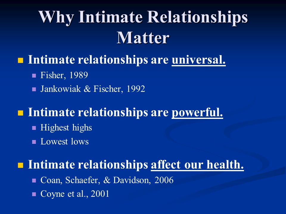 Why Intimate Relationships Matter Intimate relationships are universal. Fisher, 1989 Jankowiak & Fischer, 1992 Intimate relationships are powerful. Hi