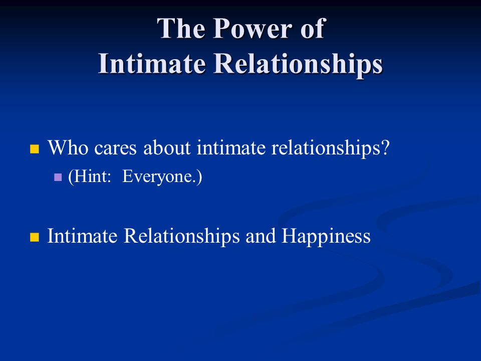 The Power of Intimate Relationships Who cares about intimate relationships? (Hint: Everyone.) Intimate Relationships and Happiness