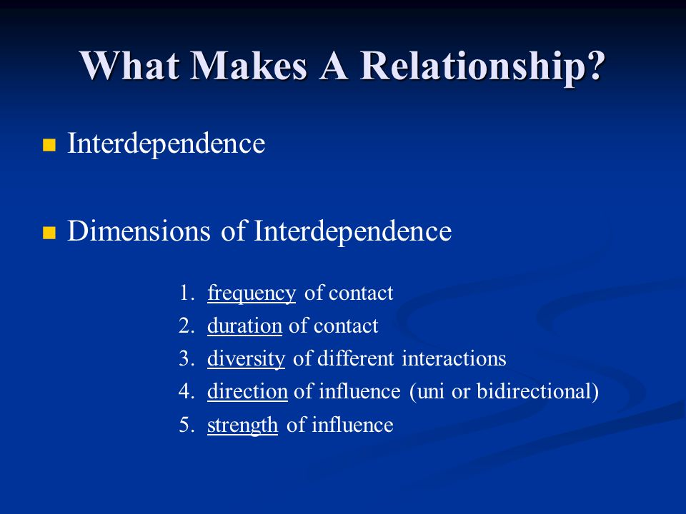 What Makes A Relationship? Interdependence Dimensions of Interdependence 1. frequency of contact 2. duration of contact 3. diversity of different inte
