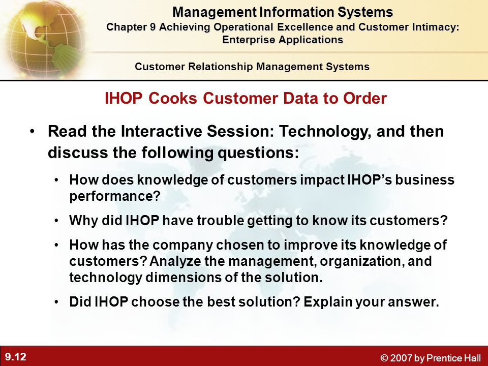 9.12 © 2007 by Prentice Hall Read the Interactive Session: Technology, and then discuss the following questions: How does knowledge of customers impact IHOP's business performance.