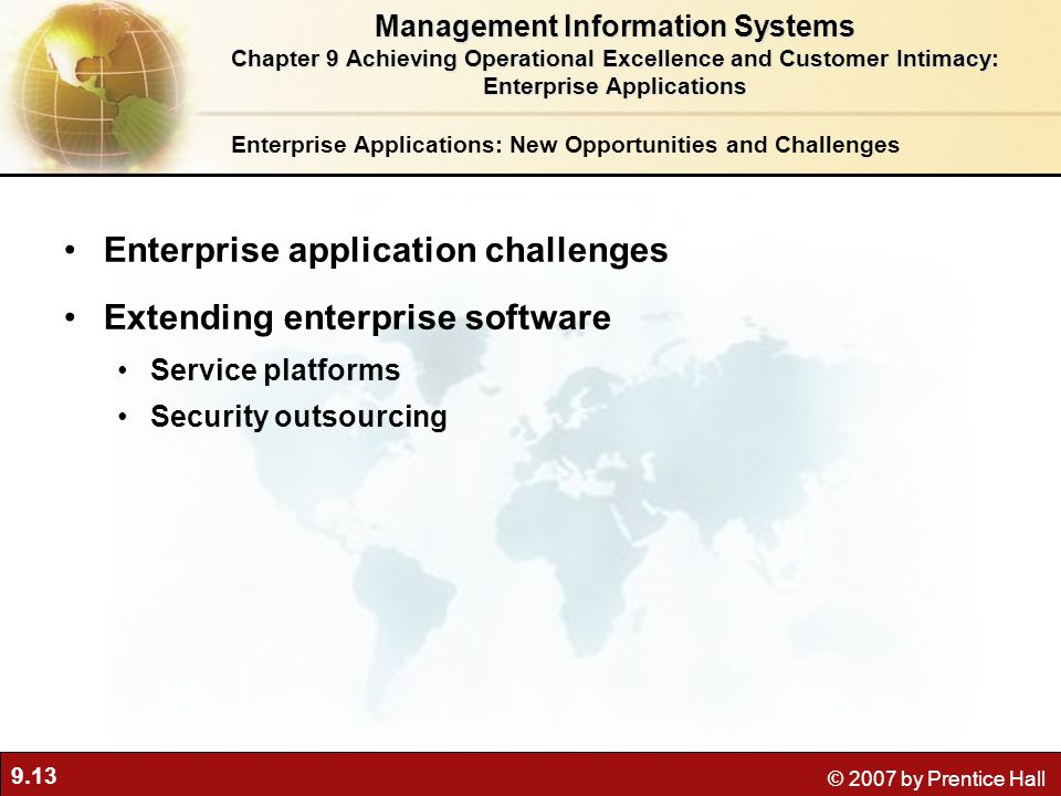 9.13 © 2007 by Prentice Hall Enterprise Applications: New Opportunities and Challenges Enterprise application challenges Extending enterprise software Service platforms Security outsourcing Management Information Systems Chapter 9 Achieving Operational Excellence and Customer Intimacy: Enterprise Applications