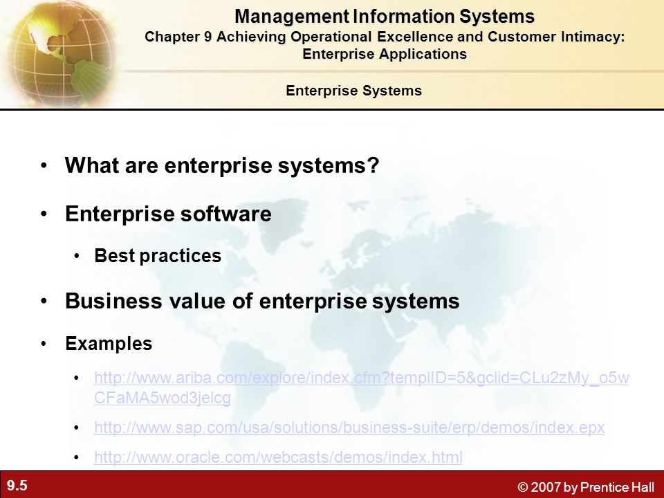9.6 © 2007 by Prentice Hall How Enterprise Systems Work Figure 9-1 Enterprise systems feature a set of integrated software modules and a central database that enables data to be shared by many different business processes and functional areas throughout the enterprise.