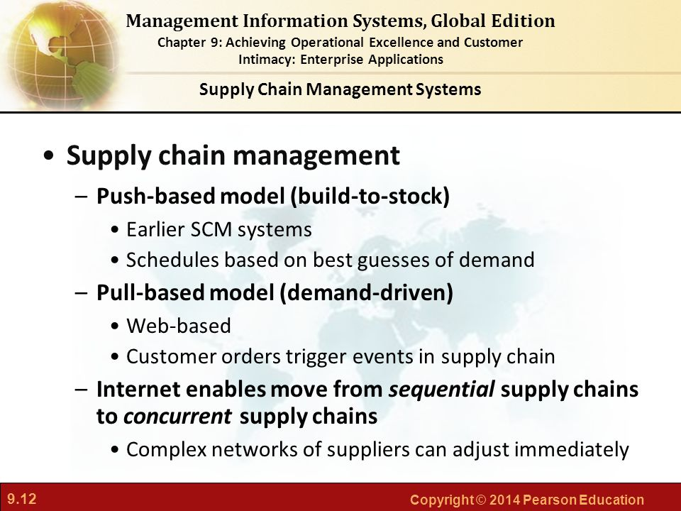 9.12 Copyright © 2014 Pearson Education Management Information Systems, Global Edition Chapter 9: Achieving Operational Excellence and Customer Intimacy: Enterprise Applications Supply chain management –Push-based model (build-to-stock) Earlier SCM systems Schedules based on best guesses of demand –Pull-based model (demand-driven) Web-based Customer orders trigger events in supply chain –Internet enables move from sequential supply chains to concurrent supply chains Complex networks of suppliers can adjust immediately Supply Chain Management Systems