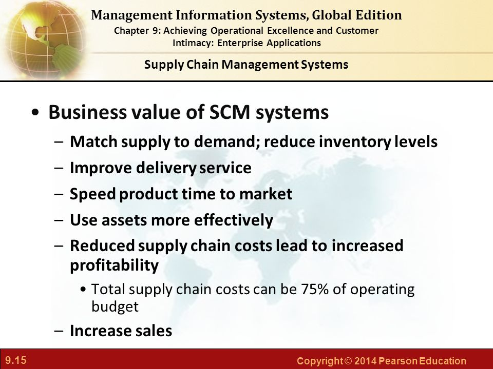 9.15 Copyright © 2014 Pearson Education Management Information Systems, Global Edition Chapter 9: Achieving Operational Excellence and Customer Intimacy: Enterprise Applications Business value of SCM systems –Match supply to demand; reduce inventory levels –Improve delivery service –Speed product time to market –Use assets more effectively –Reduced supply chain costs lead to increased profitability Total supply chain costs can be 75% of operating budget –Increase sales Supply Chain Management Systems