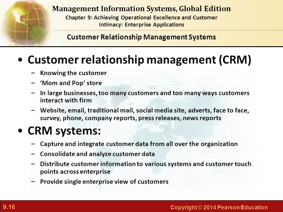 9.16 Copyright © 2014 Pearson Education Management Information Systems, Global Edition Chapter 9: Achieving Operational Excellence and Customer Intimacy: Enterprise Applications Customer relationship management (CRM) –Knowing the customer –'Mom and Pop' store –In large businesses, too many customers and too many ways customers interact with firm –Website, email, traditional mail, social media site, adverts, face to face, survey, phone, company reports, press releases, news reports CRM systems: –Capture and integrate customer data from all over the organization –Consolidate and analyze customer data –Distribute customer information to various systems and customer touch points across enterprise –Provide single enterprise view of customers Customer Relationship Management Systems