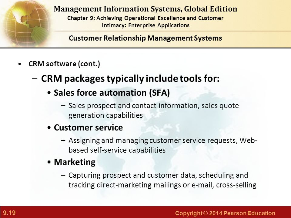9.19 Copyright © 2014 Pearson Education Management Information Systems, Global Edition Chapter 9: Achieving Operational Excellence and Customer Intimacy: Enterprise Applications CRM software (cont.) –CRM packages typically include tools for: Sales force automation (SFA) –Sales prospect and contact information, sales quote generation capabilities Customer service –Assigning and managing customer service requests, Web- based self-service capabilities Marketing –Capturing prospect and customer data, scheduling and tracking direct-marketing mailings or e-mail, cross-selling Customer Relationship Management Systems