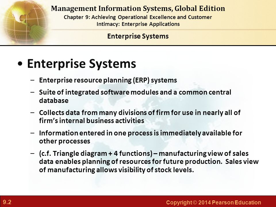 9.2 Copyright © 2014 Pearson Education Management Information Systems, Global Edition Chapter 9: Achieving Operational Excellence and Customer Intimacy: Enterprise Applications Enterprise Systems –Enterprise resource planning (ERP) systems –Suite of integrated software modules and a common central database –Collects data from many divisions of firm for use in nearly all of firm's internal business activities –Information entered in one process is immediately available for other processes –(c.f.