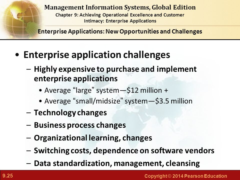 9.25 Copyright © 2014 Pearson Education Management Information Systems, Global Edition Chapter 9: Achieving Operational Excellence and Customer Intimacy: Enterprise Applications Enterprise application challenges –Highly expensive to purchase and implement enterprise applications Average large system—$12 million + Average small/midsize system—$3.5 million –Technology changes –Business process changes –Organizational learning, changes –Switching costs, dependence on software vendors –Data standardization, management, cleansing Enterprise Applications: New Opportunities and Challenges